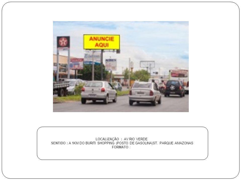 LOCALIZAÇÃO : AV RIO VERDE SENTIDO : A 1KM DO BURITI SHOPPING (POSTO DE GASOLINA)ST. PARQUE AMAZONAS FORMATO :