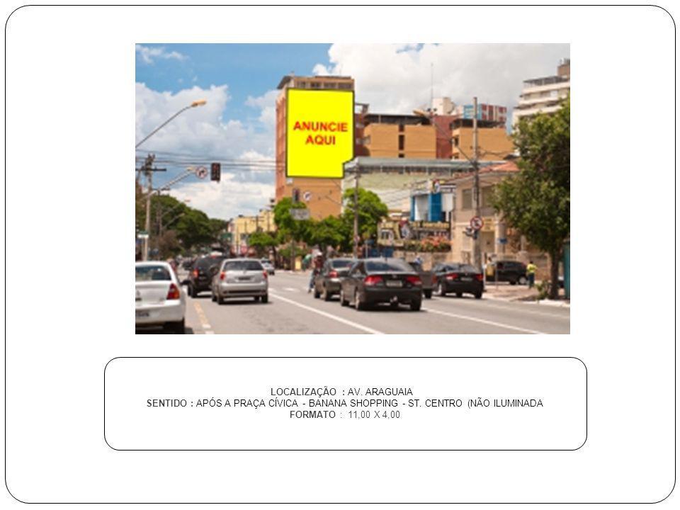 LOCALIZAÇÃO : AV. ARAGUAIA SENTIDO : APÓS A PRAÇA CÍVICA - BANANA SHOPPING - ST. CENTRO (NÃO ILUMINADA FORMATO : 11,00 X 4,00