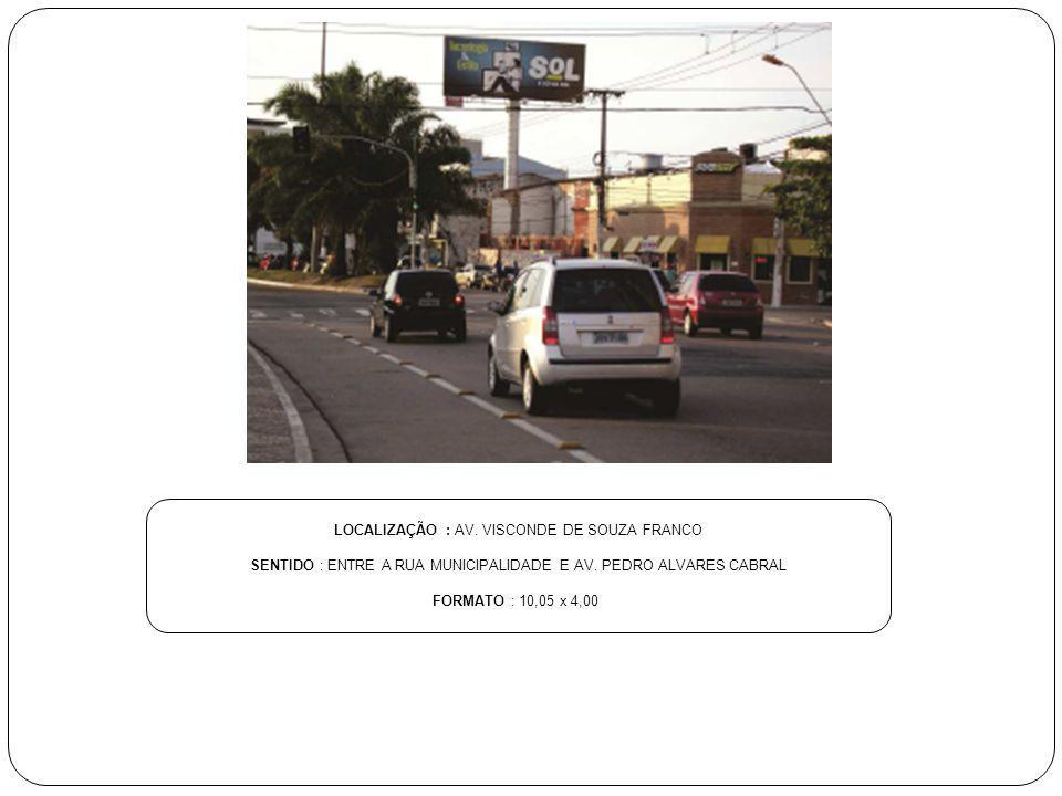 LOCALIZAÇÃO : AV. VISCONDE DE SOUZA FRANCO SENTIDO : ENTRE A RUA MUNICIPALIDADE E AV. PEDRO ALVARES CABRAL FORMATO : 10,05 x 4,00