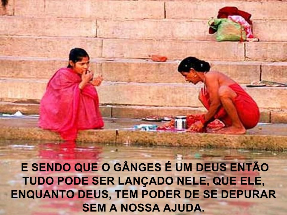 MAS OS LÍDERES RELIGIOSOS VETARAM A OBRA, DISSERAM QUE O RIO GÂNGES NÃO PRECISA DISSO, JÁ QUE ELE É UM DEUS.