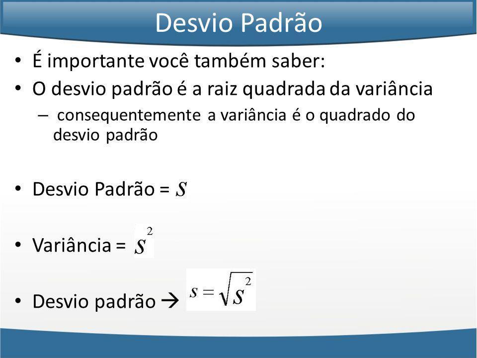 É importante você também saber: O desvio padrão é a raiz quadrada da variância – consequentemente a variância é o quadrado do desvio padrão Desvio Padrão = Variância = Desvio padrão Desvio Padrão