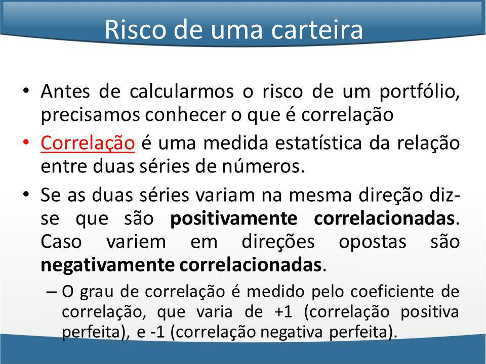 Antes de calcularmos o risco de um portfólio, precisamos conhecer o que é correlação Correlação é uma medida estatística da relação entre duas séries de números.