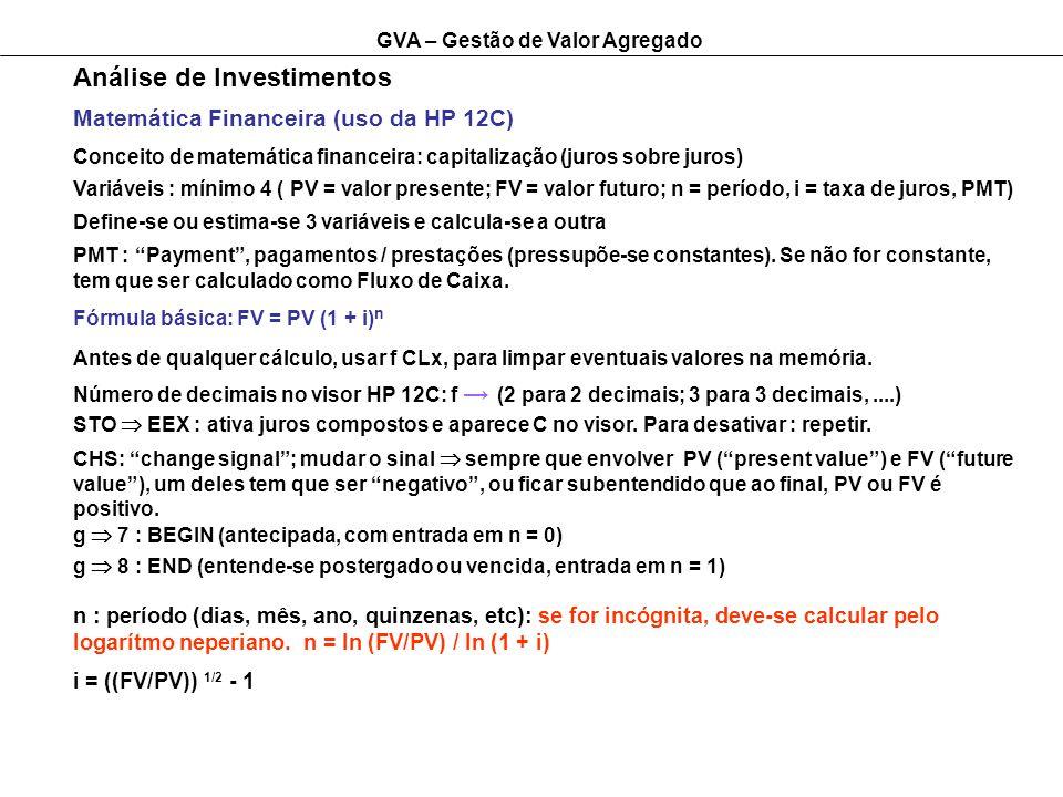 GVA – Gestão de Valor Agregado Análise de Investimentos Matemática Financeira (uso da HP 12C) g 7 : BEGIN (antecipada, com entrada em n = 0) CHS: change signal; mudar o sinal sempre que envolver PV (present value) e FV (future value), um deles tem que ser negativo, ou ficar subentendido que ao final, PV ou FV é positivo.