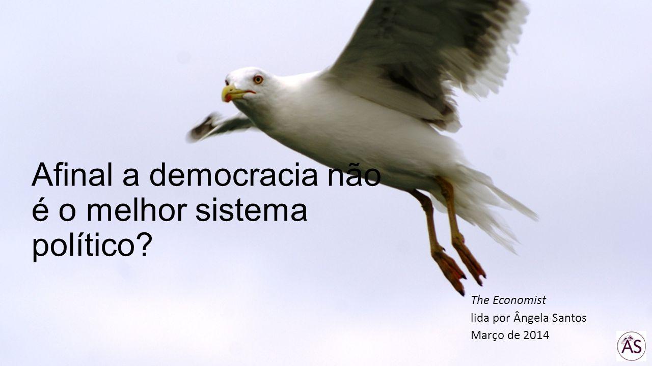 Afinal a democracia não é o melhor sistema político? The Economist lida por Ângela Santos Março de 2014