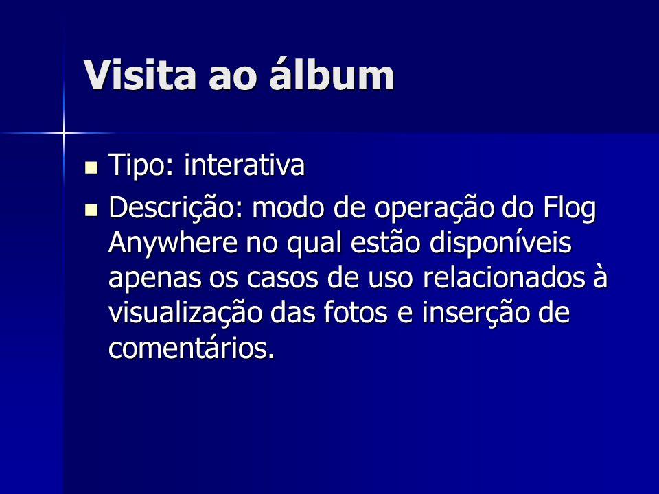 Visita ao álbum Tipo: interativa Tipo: interativa Descrição: modo de operação do Flog Anywhere no qual estão disponíveis apenas os casos de uso relacionados à visualização das fotos e inserção de comentários.