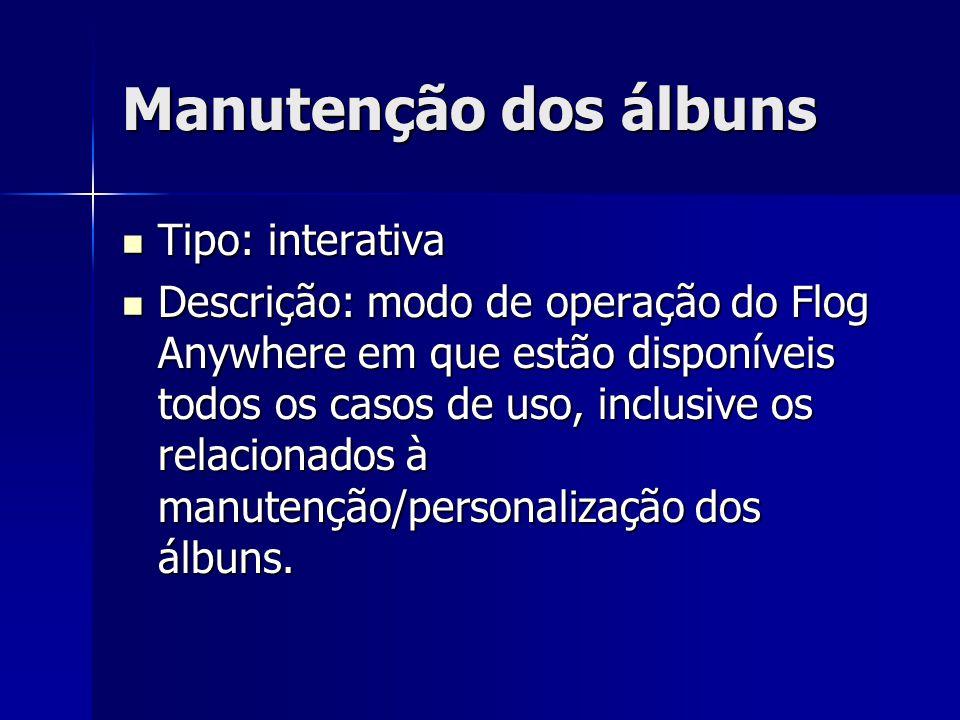 Manutenção dos álbuns Tipo: interativa Tipo: interativa Descrição: modo de operação do Flog Anywhere em que estão disponíveis todos os casos de uso, inclusive os relacionados à manutenção/personalização dos álbuns.