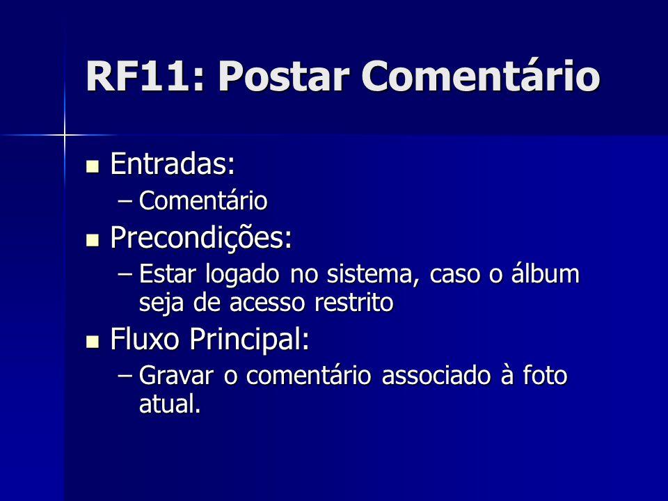 RF11: Postar Comentário Entradas: Entradas: –Comentário Precondições: Precondições: –Estar logado no sistema, caso o álbum seja de acesso restrito Fluxo Principal: Fluxo Principal: –Gravar o comentário associado à foto atual.