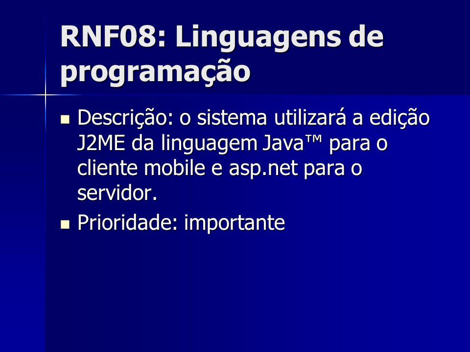 RNF08: Linguagens de programação Descrição: o sistema utilizará a edição J2ME da linguagem Java para o cliente mobile e asp.net para o servidor.