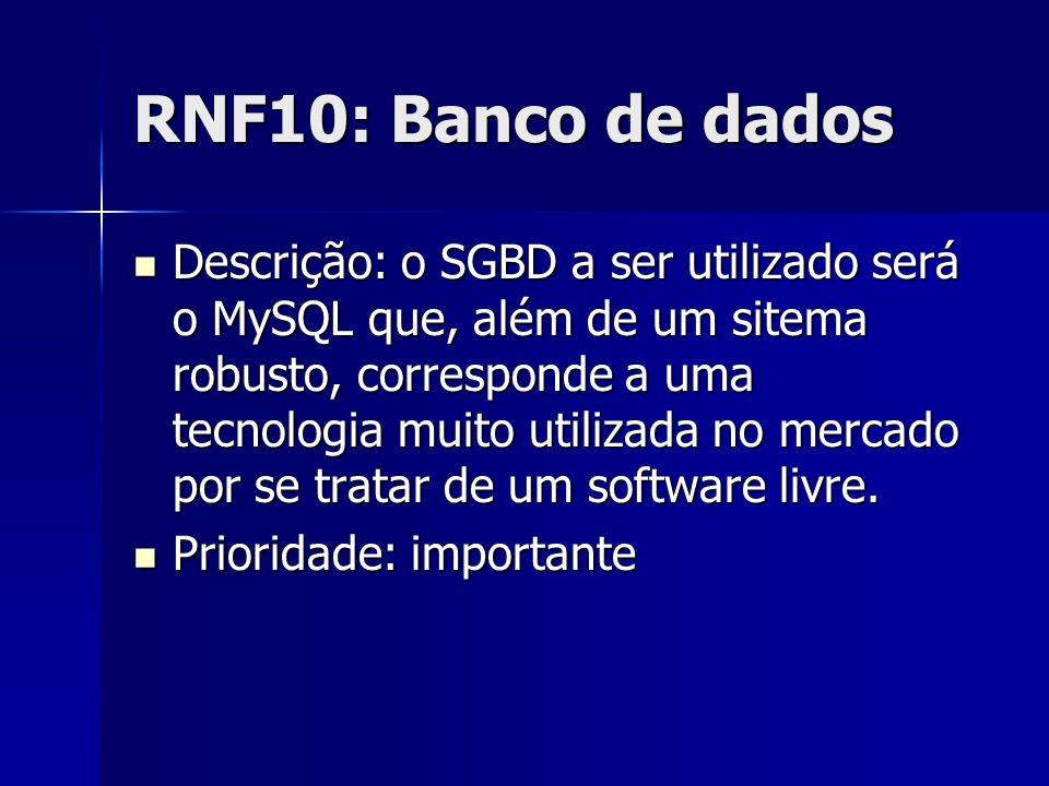 RNF10: Banco de dados Descrição: o SGBD a ser utilizado será o MySQL que, além de um sitema robusto, corresponde a uma tecnologia muito utilizada no mercado por se tratar de um software livre.