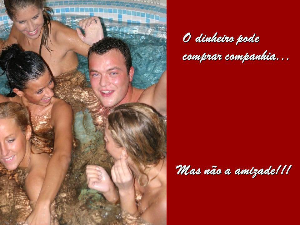 O dinheiro pode comprar companhia... Mas não a amizade!!!