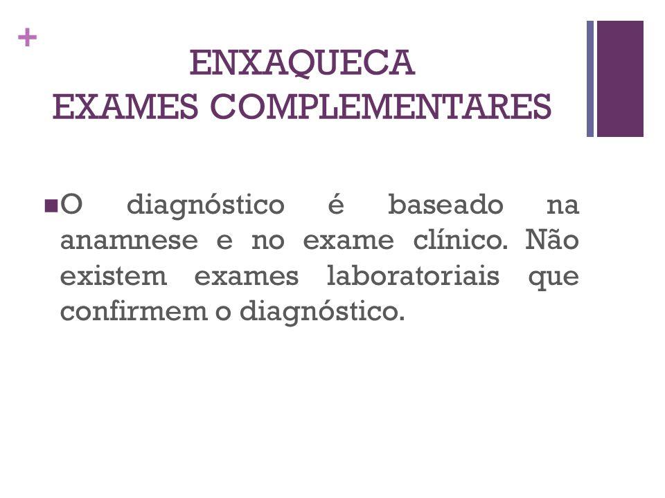 + ENXAQUECA EXAMES COMPLEMENTARES O diagnóstico é baseado na anamnese e no exame clínico. Não existem exames laboratoriais que confirmem o diagnóstico