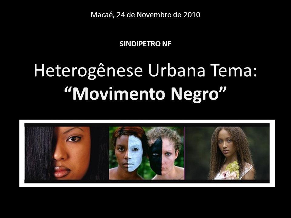 Macaé, 24 de Novembro de 2010 SINDIPETRO NF Heterogênese Urbana Tema: Movimento Negro