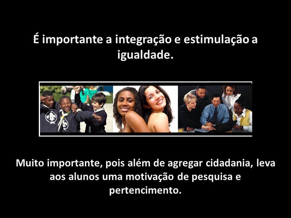 É importante a integração e estimulação a igualdade. Muito importante, pois além de agregar cidadania, leva aos alunos uma motivação de pesquisa e per