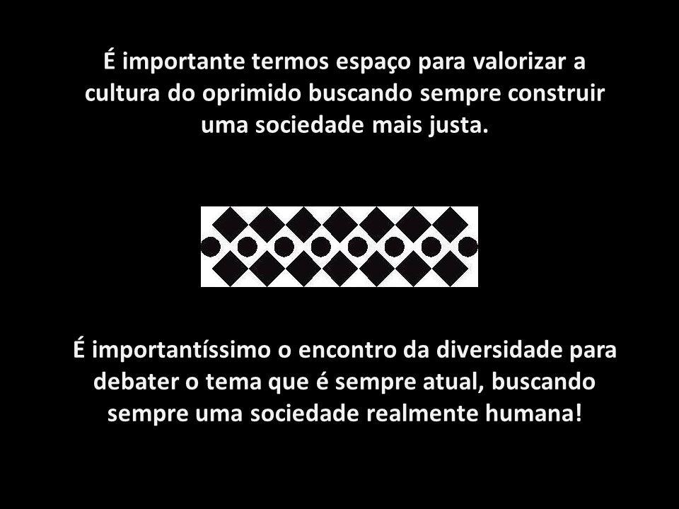 É importante termos espaço para valorizar a cultura do oprimido buscando sempre construir uma sociedade mais justa. É importantíssimo o encontro da di