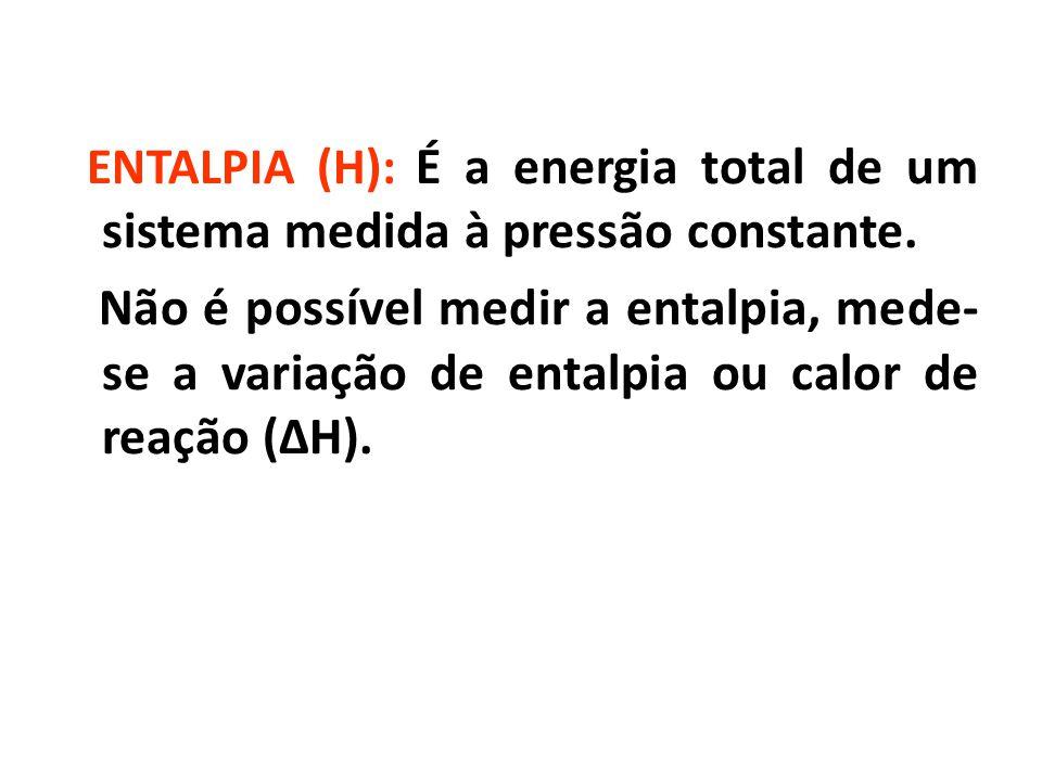 ENTALPIA (H): É a energia total de um sistema medida à pressão constante. Não é possível medir a entalpia, mede- se a variação de entalpia ou calor de