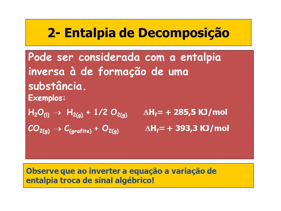 2- Entalpia de Decomposição Pode ser considerada com a entalpia inversa à de formação de uma substância. Exemplos: H 2 O (l) H 2(g) + 1/2 O 2(g) H f =
