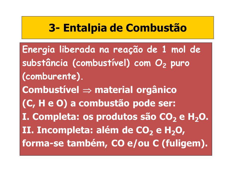 3- Entalpia de Combustão Energia liberada na reação de 1 mol de substância (combustível) com O 2 puro (comburente). Combustível material orgânico (C,