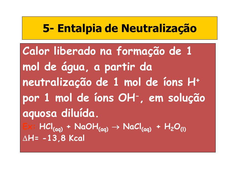 5- Entalpia de Neutralização Calor liberado na formação de 1 mol de água, a partir da neutralização de 1 mol de íons H + por 1 mol de íons OH -, em so