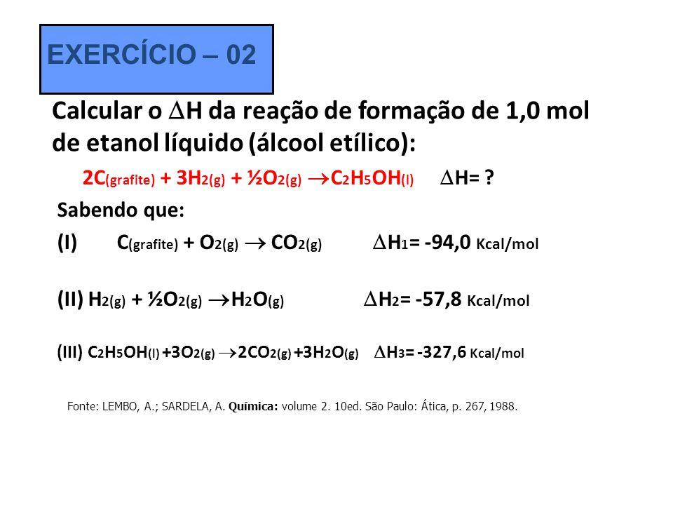 Calcular o H da reação de formação de 1,0 mol de etanol líquido (álcool etílico): 2C (grafite) + 3H 2(g) + ½O 2(g) C 2 H 5 OH (l) H= ? Sabendo que: (I