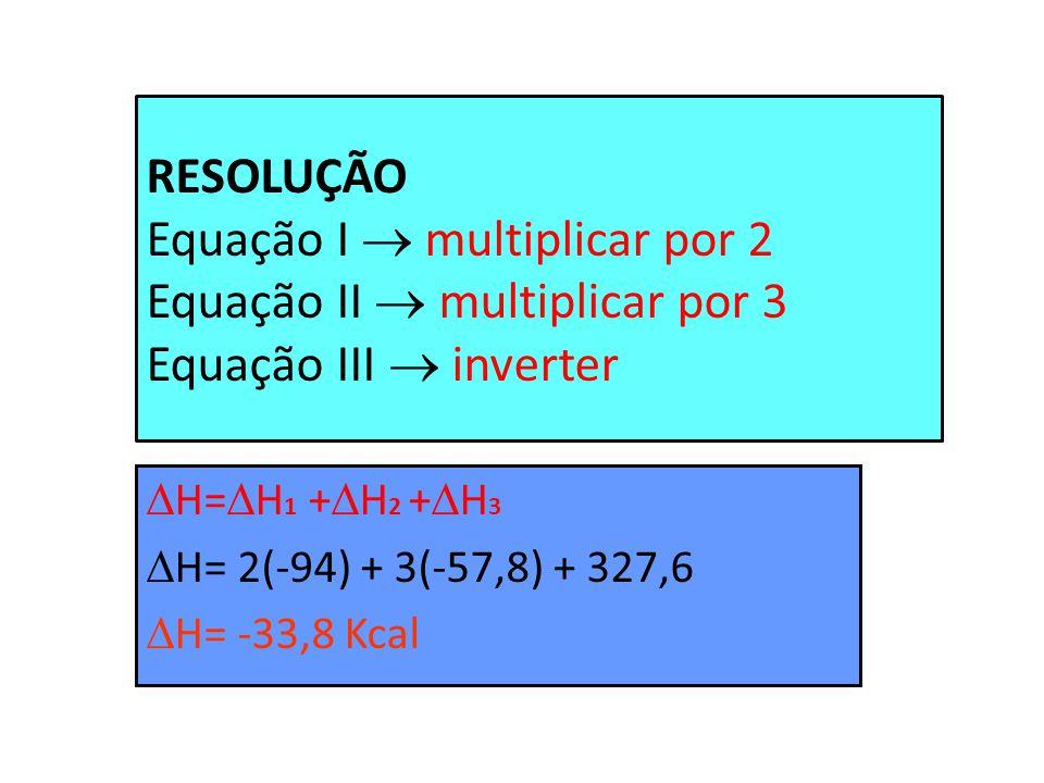 RESOLUÇÃO Equação I multiplicar por 2 Equação II multiplicar por 3 Equação III inverter H= H 1 + H 2 + H 3 H= 2(-94) + 3(-57,8) + 327,6 H= -33,8 Kcal