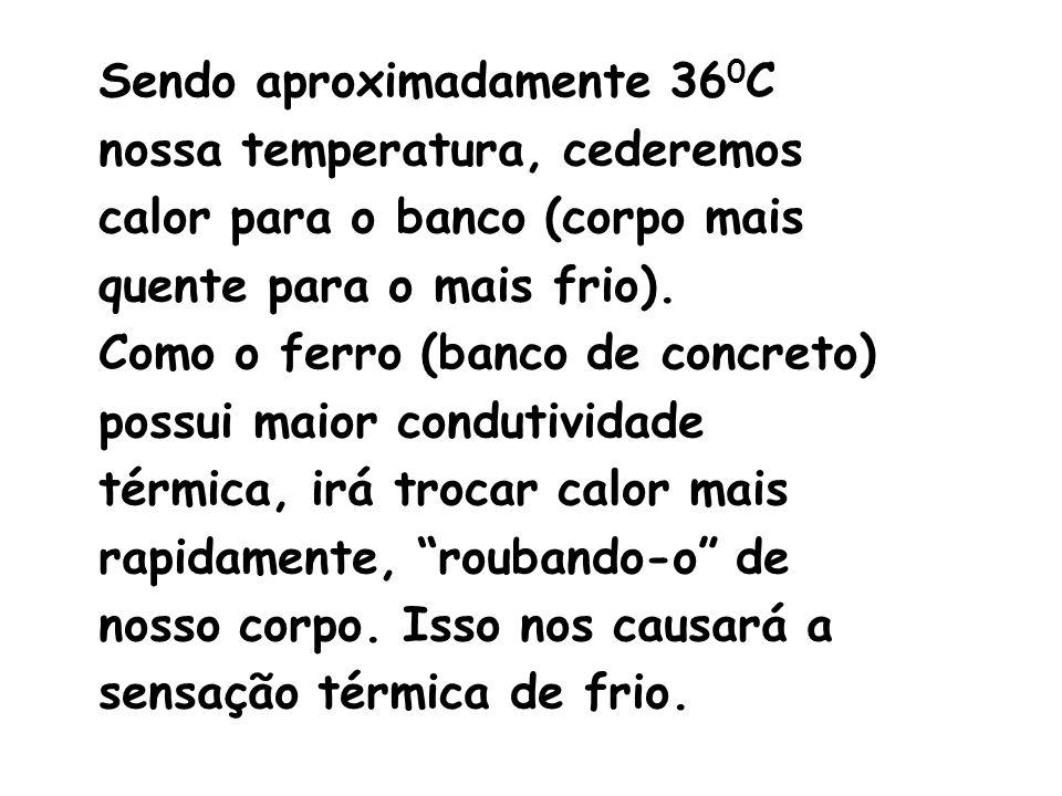 Sendo aproximadamente 36 0 C nossa temperatura, cederemos calor para o banco (corpo mais quente para o mais frio). Como o ferro (banco de concreto) po