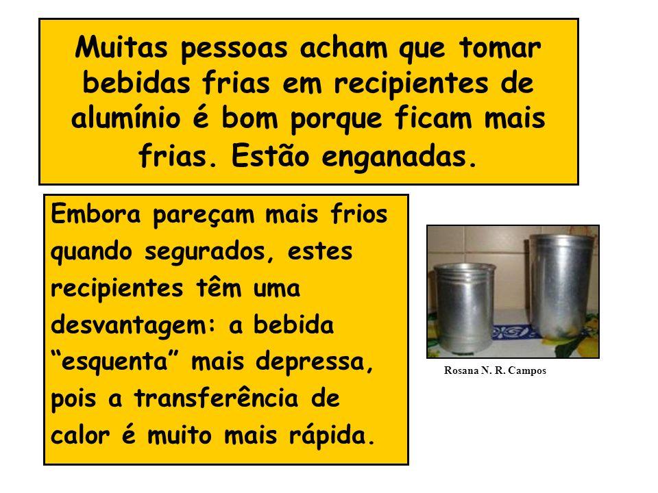 Muitas pessoas acham que tomar bebidas frias em recipientes de alumínio é bom porque ficam mais frias. Estão enganadas. Embora pareçam mais frios quan