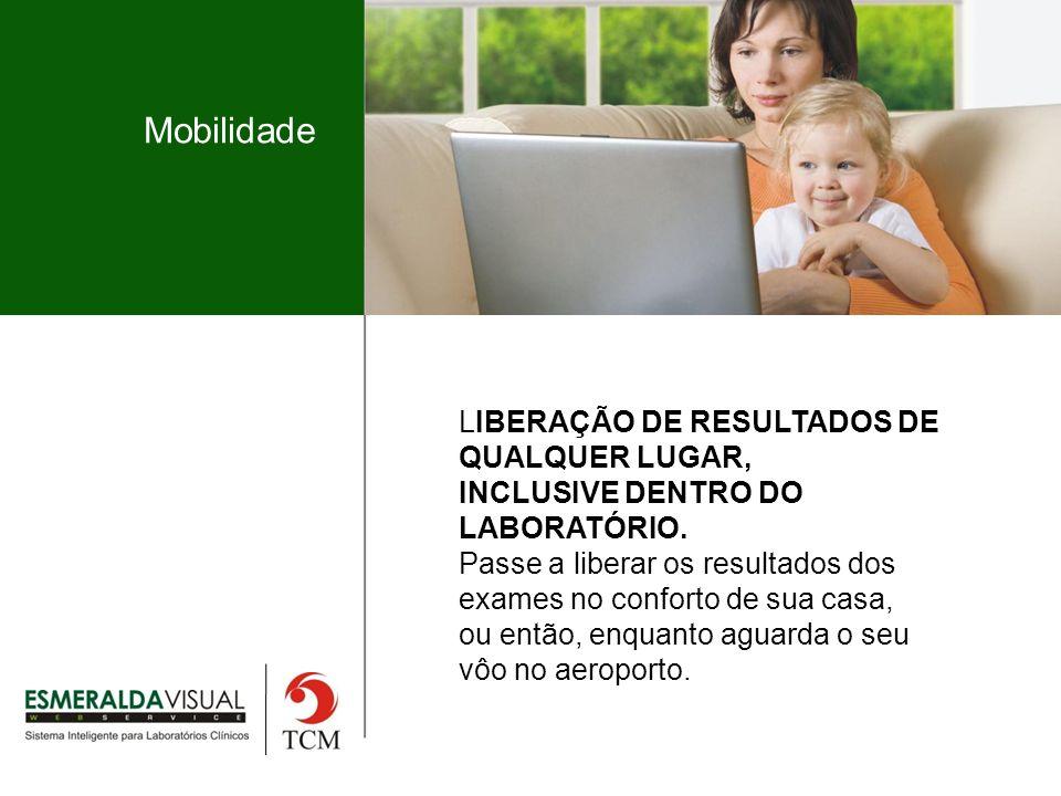 Mobilidade LIBERAÇÃO DE RESULTADOS DE QUALQUER LUGAR, INCLUSIVE DENTRO DO LABORATÓRIO.