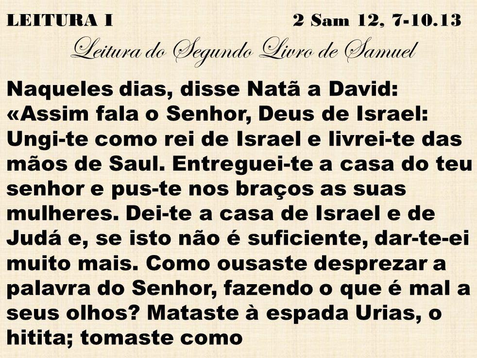 LEITURA I 2 Sam 12, 7-10.13 Leitura do Segundo Livro de Samuel Naqueles dias, disse Natã a David: «Assim fala o Senhor, Deus de Israel: Ungi-te como r