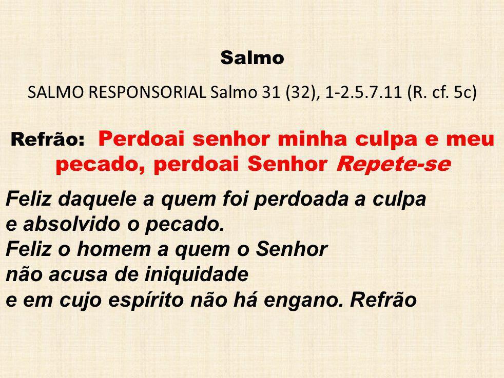 Salmo SALMO RESPONSORIAL Salmo 31 (32), 1-2.5.7.11 (R. cf. 5c) Refrão: Perdoai senhor minha culpa e meu pecado, perdoai Senhor Repete-se Feliz daquele