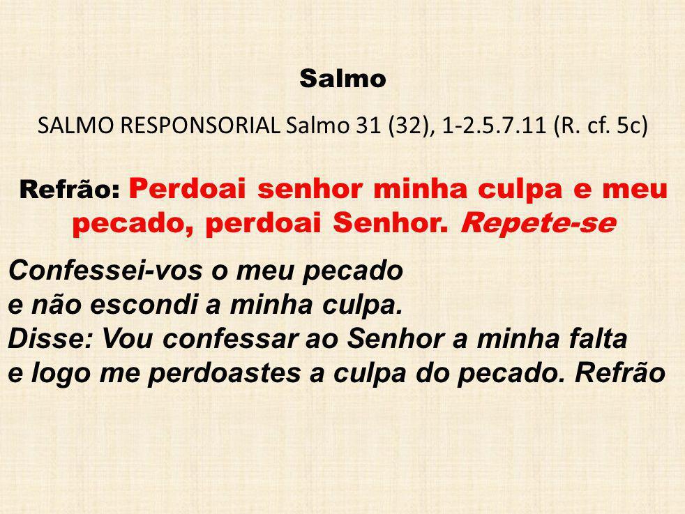 Salmo SALMO RESPONSORIAL Salmo 31 (32), 1-2.5.7.11 (R. cf. 5c) Refrão: Perdoai senhor minha culpa e meu pecado, perdoai Senhor. Repete-se Confessei-vo