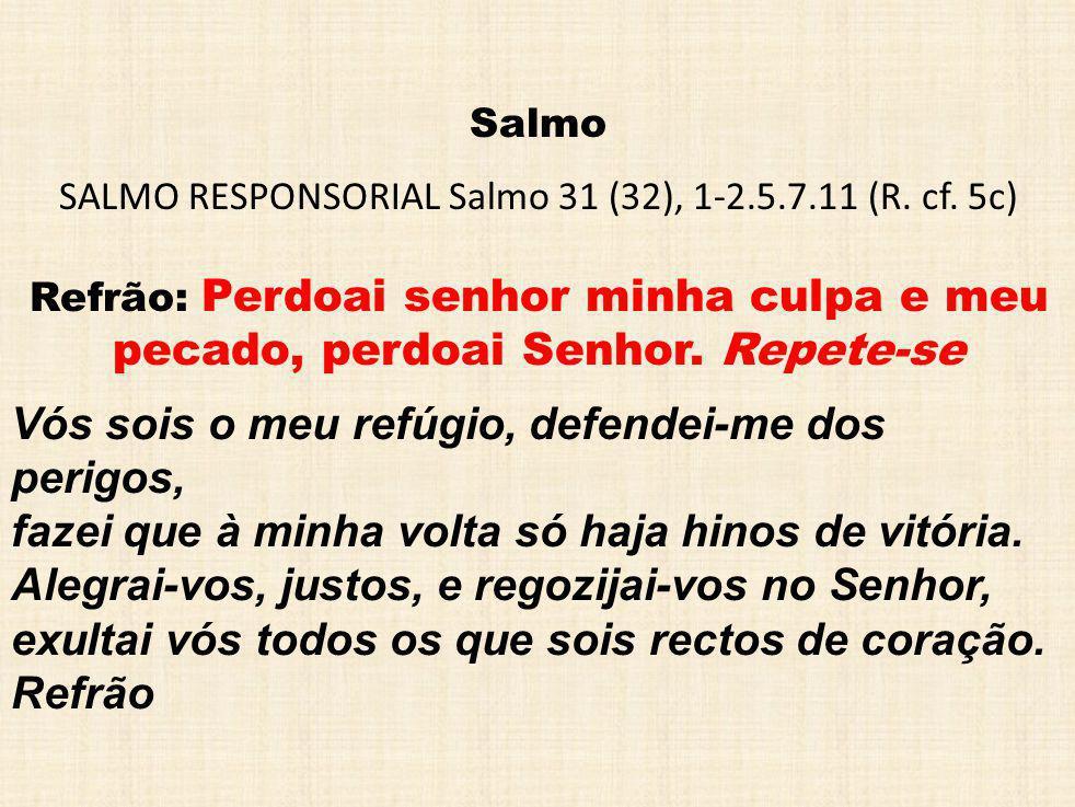 Salmo SALMO RESPONSORIAL Salmo 31 (32), 1-2.5.7.11 (R. cf. 5c) Refrão: Perdoai senhor minha culpa e meu pecado, perdoai Senhor. Repete-se Vós sois o m