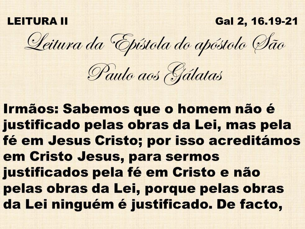 LEITURA II Gal 2, 16.19-21 Leitura da Epístola do apóstolo São Paulo aos Gálatas Irmãos: Sabemos que o homem não é justificado pelas obras da Lei, mas