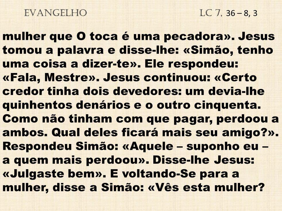 EVANGELHO Lc 7, 36 – 8, 3 mulher que O toca é uma pecadora». Jesus tomou a palavra e disse-lhe: «Simão, tenho uma coisa a dizer-te». Ele respondeu: «F