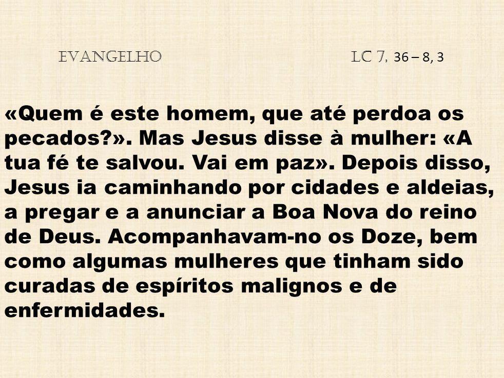EVANGELHO Lc 7, 36 – 8, 3 «Quem é este homem, que até perdoa os pecados?». Mas Jesus disse à mulher: «A tua fé te salvou. Vai em paz». Depois disso, J