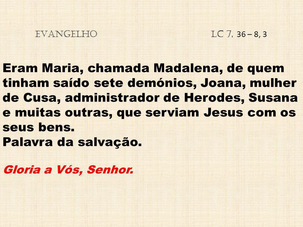 EVANGELHO Lc 7, 36 – 8, 3 Eram Maria, chamada Madalena, de quem tinham saído sete demónios, Joana, mulher de Cusa, administrador de Herodes, Susana e