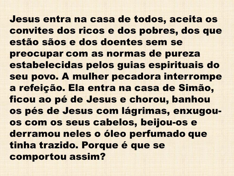 Jesus entra na casa de todos, aceita os convites dos ricos e dos pobres, dos que estão sãos e dos doentes sem se preocupar com as normas de pureza est