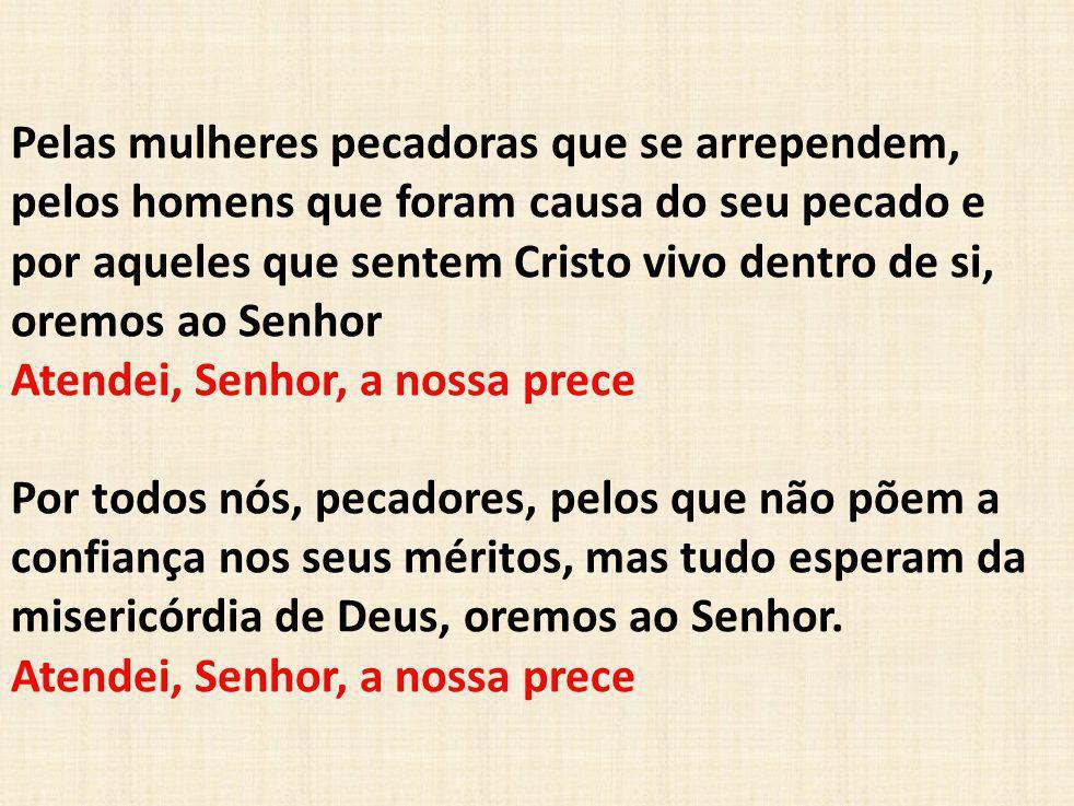 Pelas mulheres pecadoras que se arrependem, pelos homens que foram causa do seu pecado e por aqueles que sentem Cristo vivo dentro de si, oremos ao Se