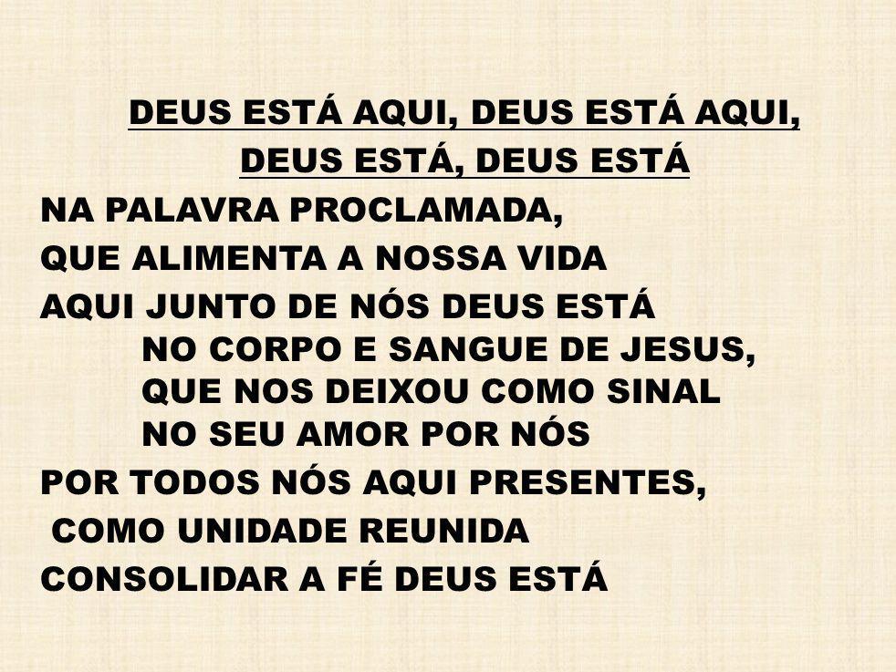 DEUS ESTÁ AQUI, DEUS ESTÁ, DEUS ESTÁ NA PALAVRA PROCLAMADA, QUE ALIMENTA A NOSSA VIDA AQUI JUNTO DE NÓS DEUS ESTÁ NO CORPO E SANGUE DE JESUS, QUE NOS
