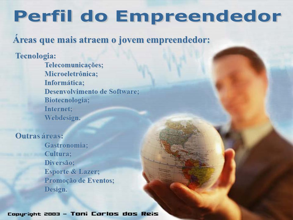 Áreas que mais atraem o jovem empreendedor: Tecnologia:Telecomunicações;Microeletrônica;Informática; Desenvolvimento de Software; Biotecnologia;Internet;Webdesign.