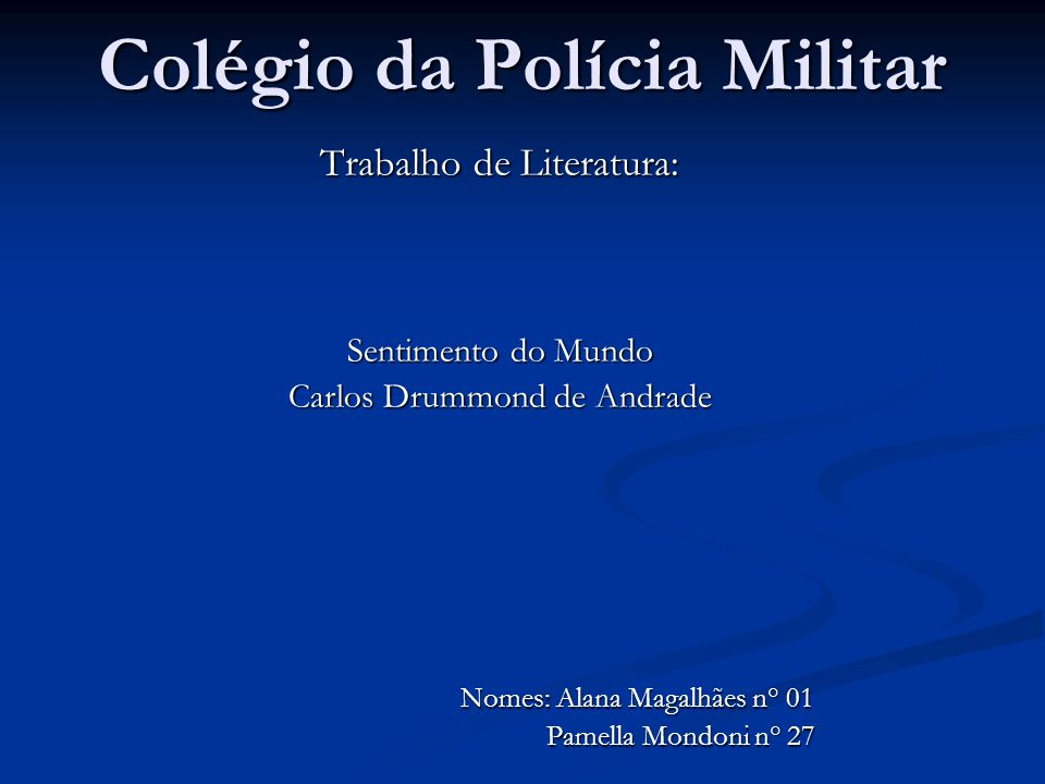 Colégio da Polícia Militar Trabalho de Literatura: Sentimento do Mundo Carlos Drummond de Andrade Nomes: Alana Magalhães n° 01 Nomes: Alana Magalhães