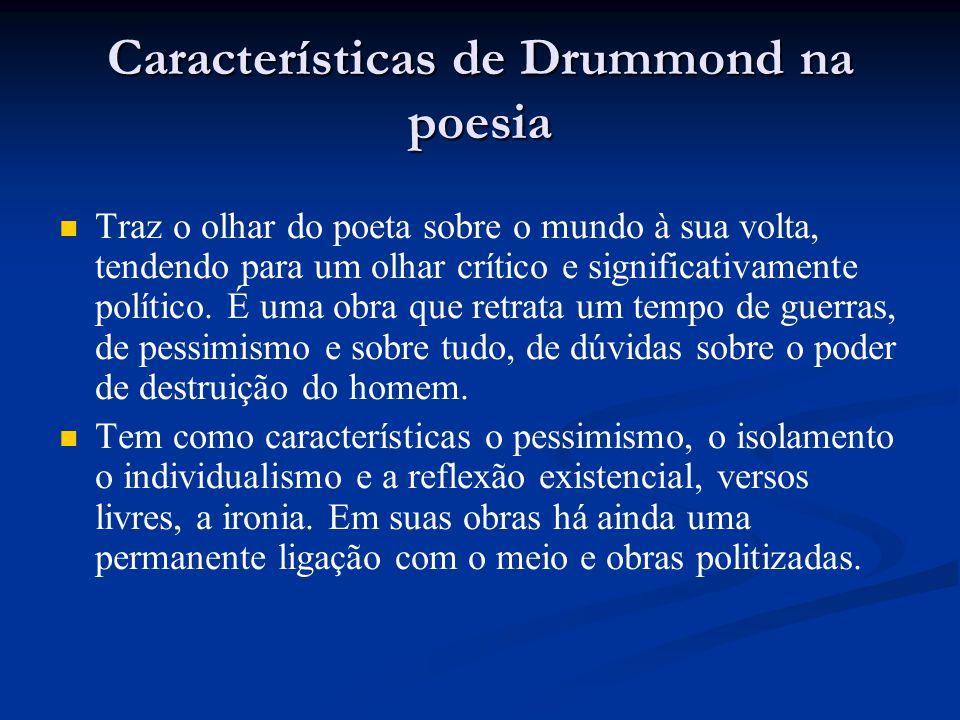 Características de Drummond na poesia Traz o olhar do poeta sobre o mundo à sua volta, tendendo para um olhar crítico e significativamente político. É