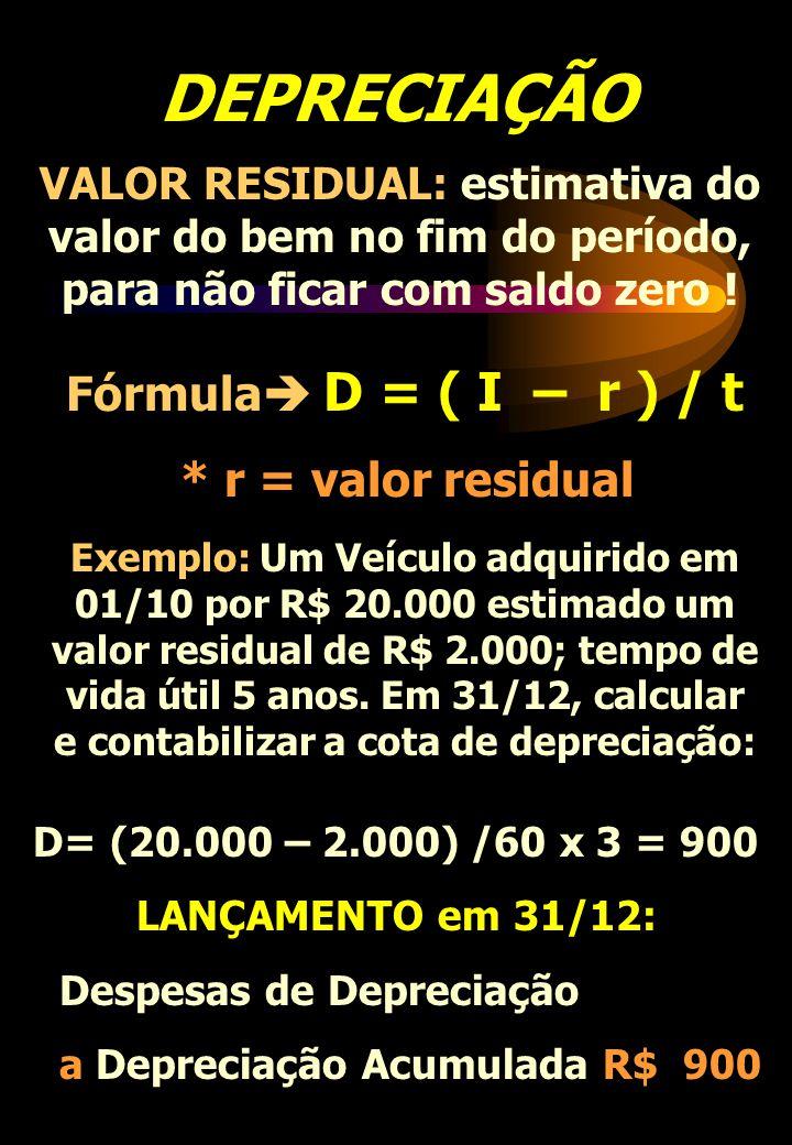 DEPRECIAÇÃO VALOR RESIDUAL: estimativa do valor do bem no fim do período, para não ficar com saldo zero ! Fórmula D = ( I – r ) / t * r = valor residu