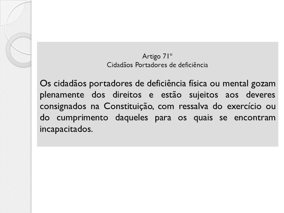 Artigo 71º Cidadãos Portadores de deficiência Os cidadãos portadores de deficiência física ou mental gozam plenamente dos direitos e estão sujeitos ao
