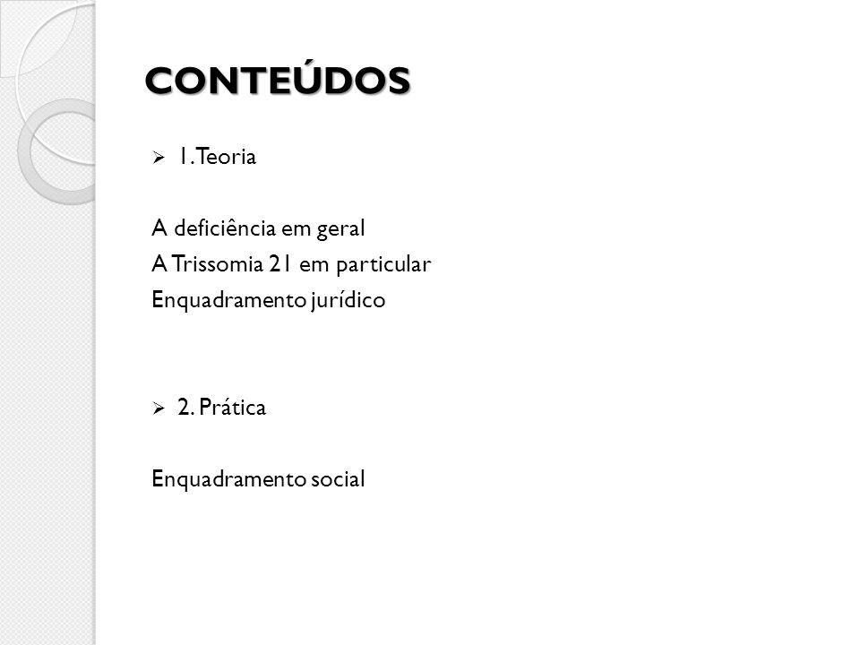 CONTEÚDOS 1. Teoria A deficiência em geral A Trissomia 21 em particular Enquadramento jurídico 2. Prática Enquadramento social