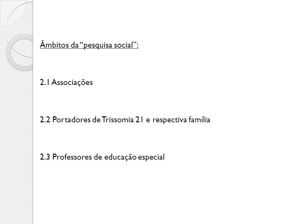 Âmbitos da pesquisa social: 2.1 Associações 2.2 Portadores de Trissomia 21 e respectiva família 2.3 Professores de educação especial