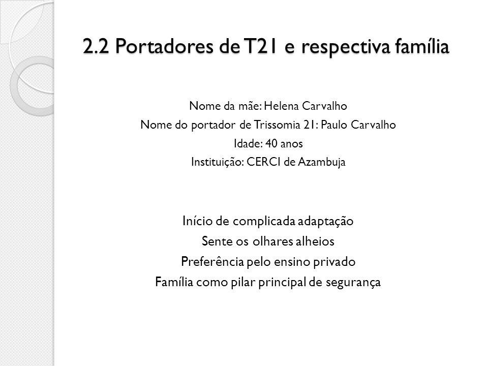 2.2 Portadores de T21 e respectiva família Nome da mãe: Helena Carvalho Nome do portador de Trissomia 21: Paulo Carvalho Idade: 40 anos Instituição: C