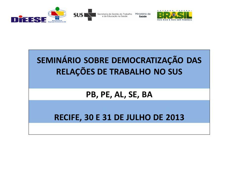 SEMINÁRIO SOBRE DEMOCRATIZAÇÃO DAS RELAÇÕES DE TRABALHO NO SUS PB, PE, AL, SE, BA RECIFE, 30 E 31 DE JULHO DE 2013