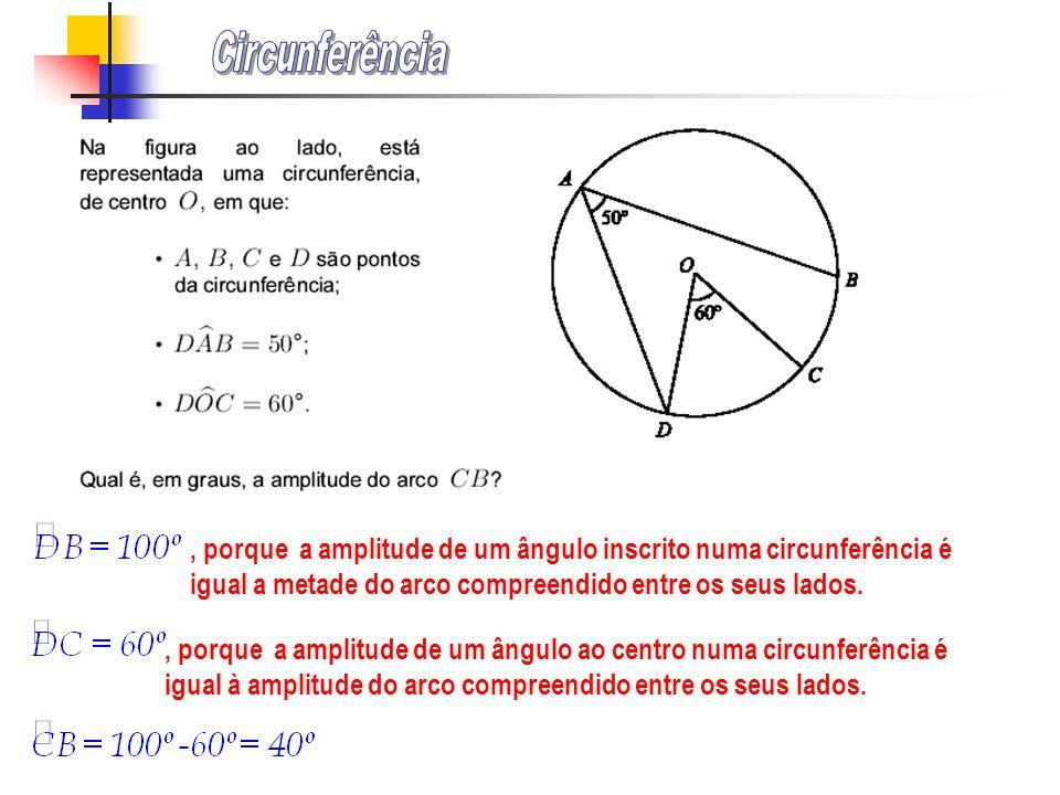 , porque a amplitude de um ângulo inscrito numa circunferência é igual a metade do arco compreendido entre os seus lados., porque a amplitude de um ângulo ao centro numa circunferência é igual à amplitude do arco compreendido entre os seus lados.
