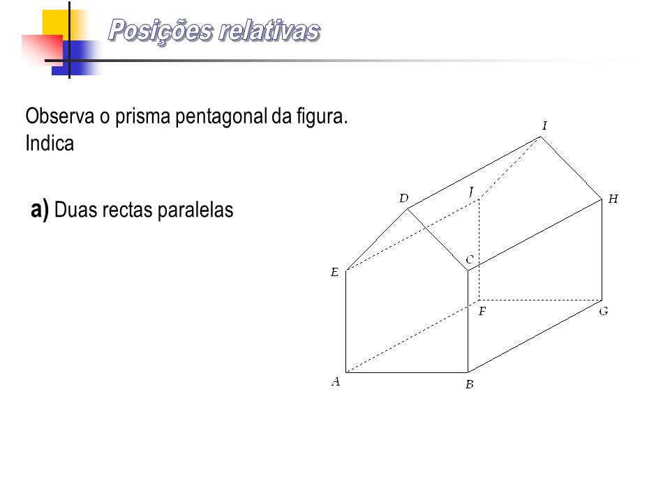 Observa o prisma pentagonal da figura. Indica a) Duas rectas paralelas