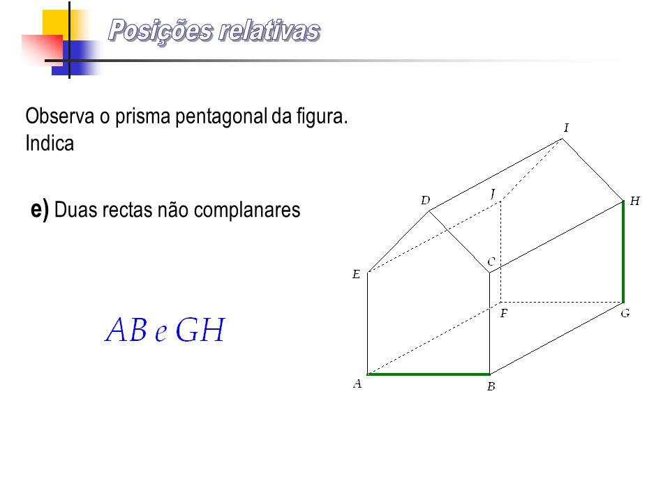 Observa o prisma pentagonal da figura. Indica e) Duas rectas não complanares